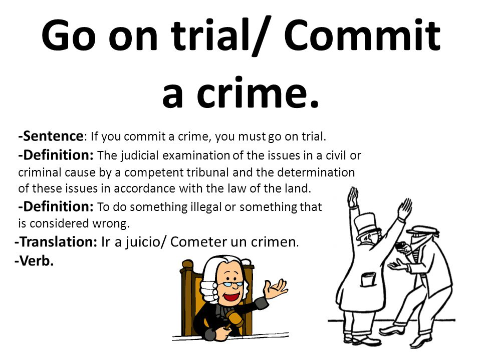 Go on trial/ Commit a crime.