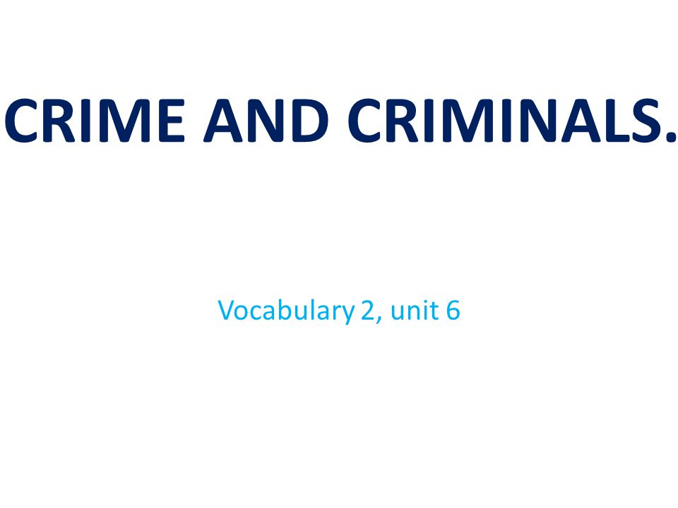 CRIME AND CRIMINALS. Vocabulary 2, unit 6