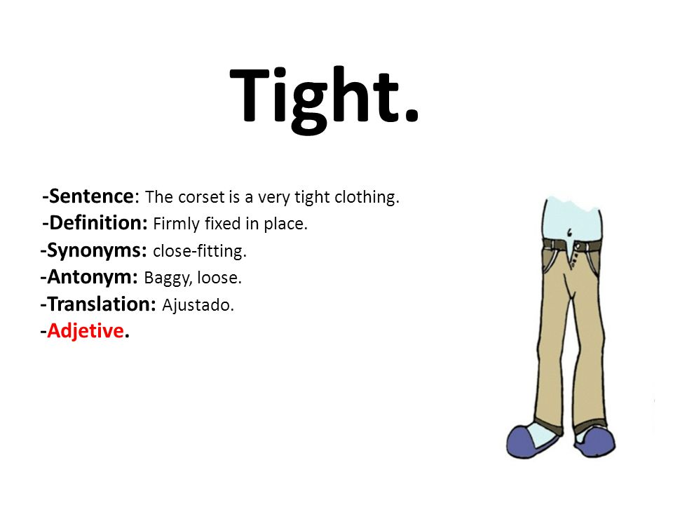 Tight. -Synonyms: close-fitting. -Antonym: Baggy, loose.