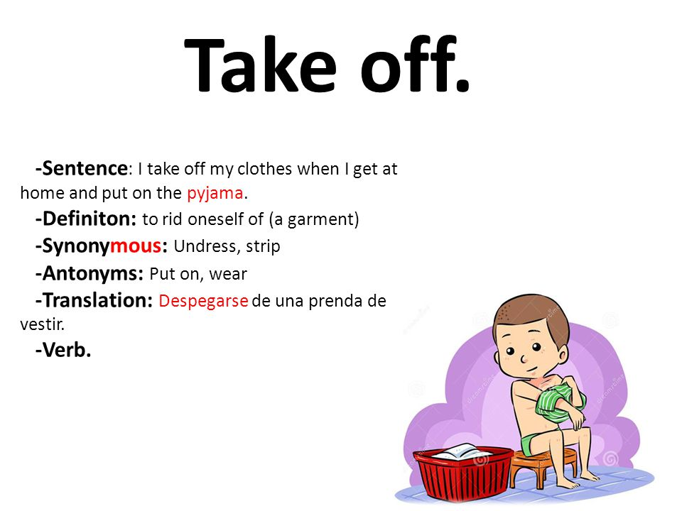Take off. -Sentence: I take off my clothes when I get at home and put on the pyjama. -Definiton: to rid oneself of (a garment)