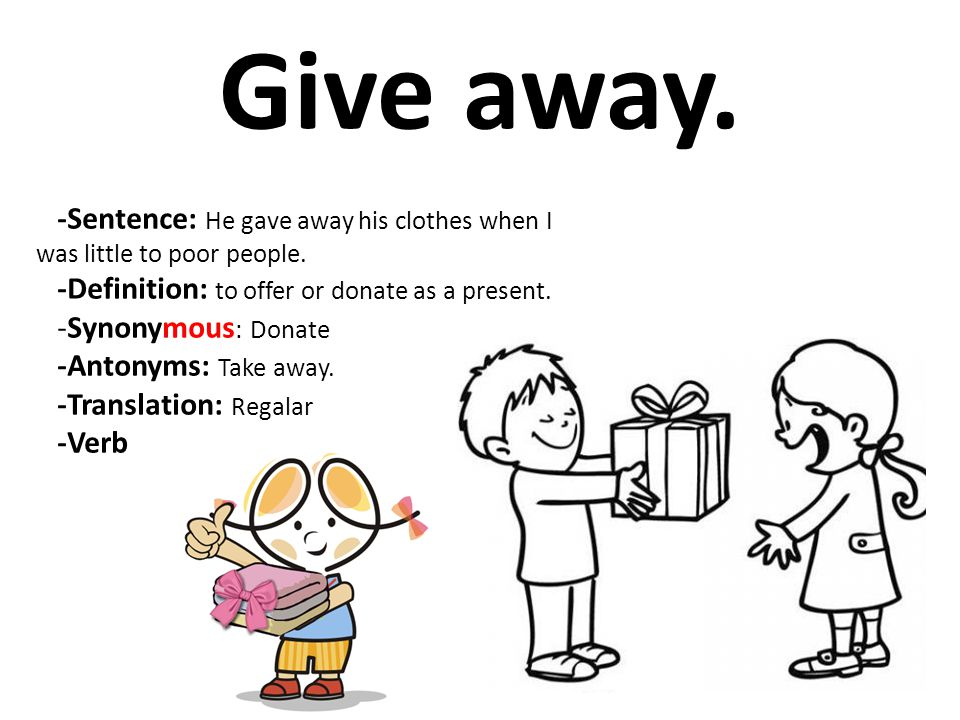 Give away. -Sentence: He gave away his clothes when I was little to poor people. -Definition: to offer or donate as a present.