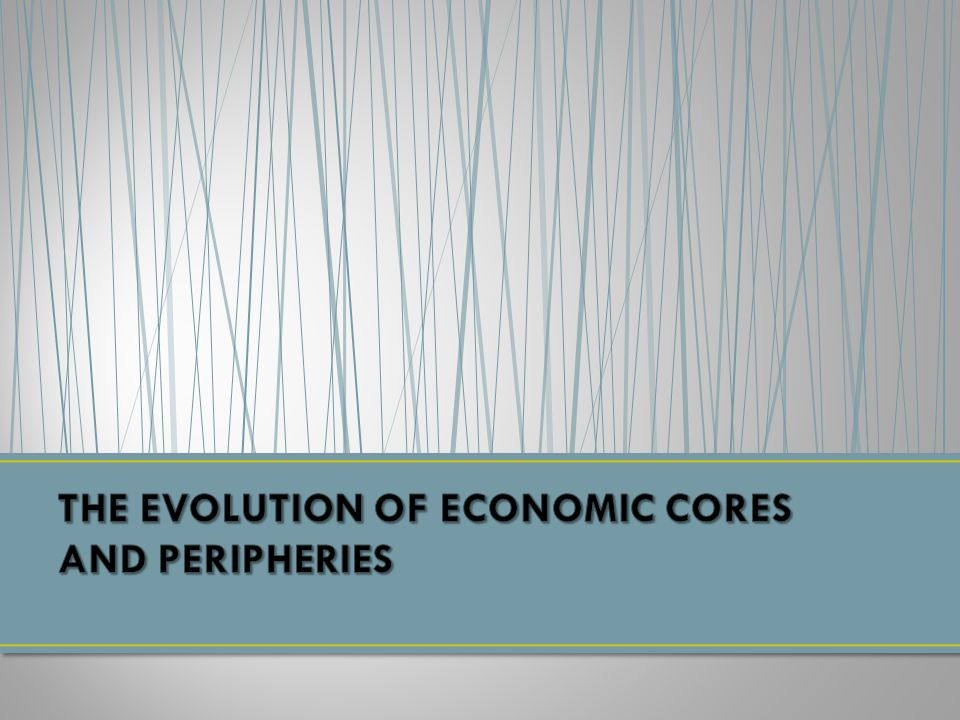THE EVOLUTION OF ECONOMIC CORES AND PERIPHERIES