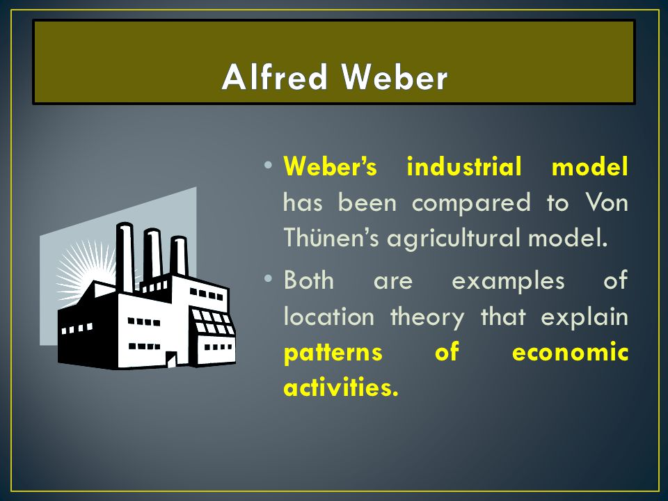 Alfred Weber Weber's industrial model has been compared to Von Thünen's agricultural model.