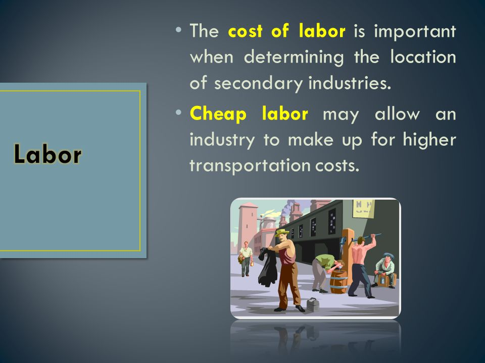 The cost of labor is important when determining the location of secondary industries.