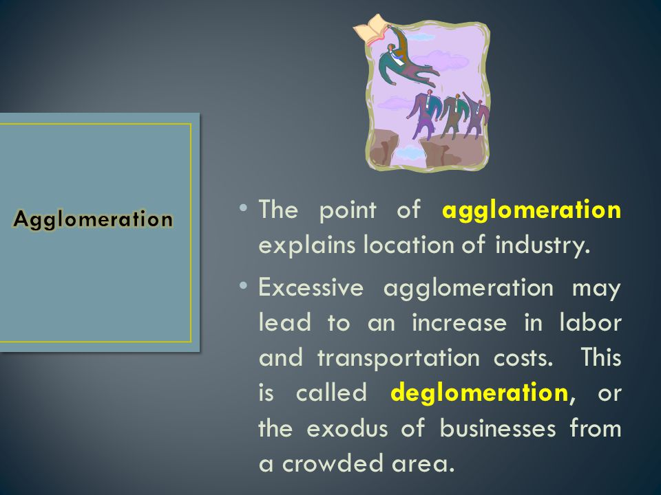 The point of agglomeration explains location of industry.