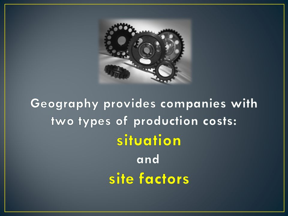 Geography provides companies with two types of production costs: situation and site factors
