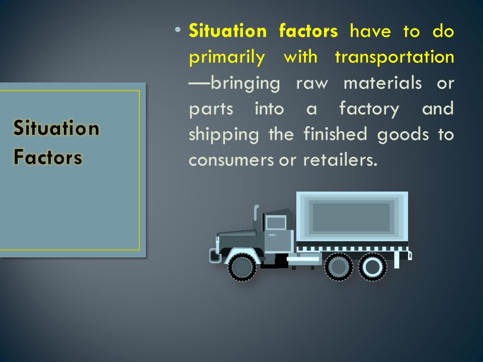 Situation factors have to do primarily with transportation —bringing raw materials or parts into a factory and shipping the finished goods to consumers or retailers.