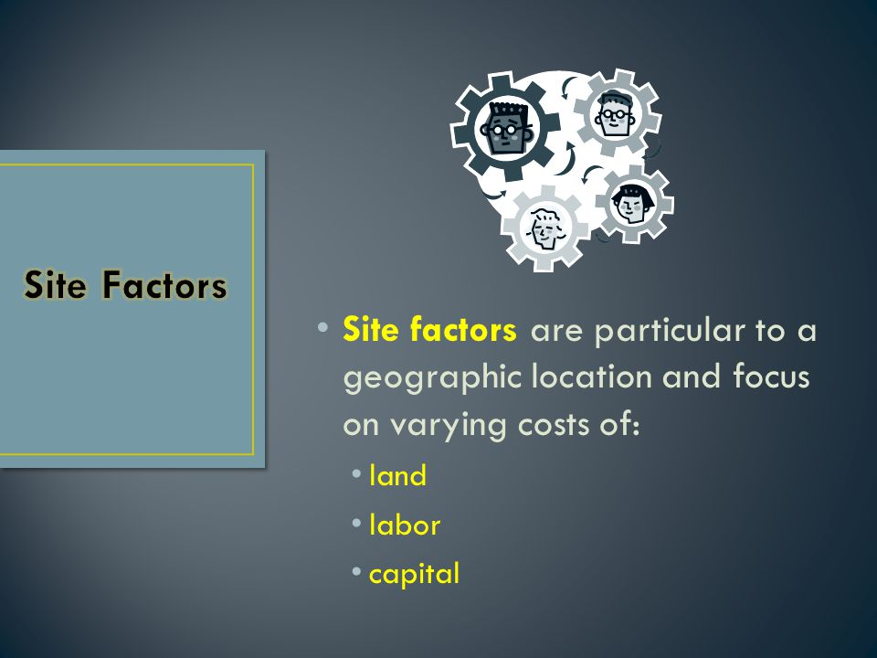 Site Factors Site factors are particular to a geographic location and focus on varying costs of: land.