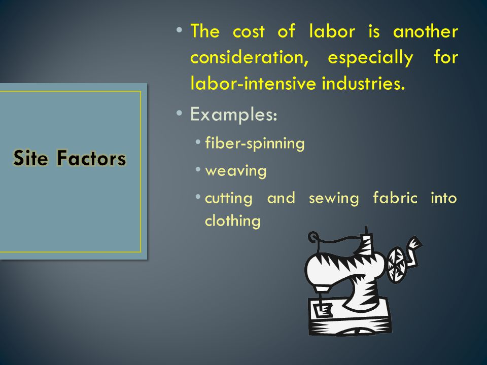 The cost of labor is another consideration, especially for labor-intensive industries.