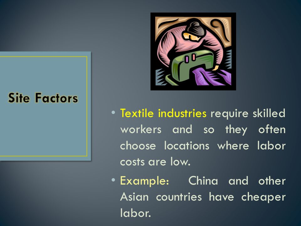 Site Factors Textile industries require skilled workers and so they often choose locations where labor costs are low.