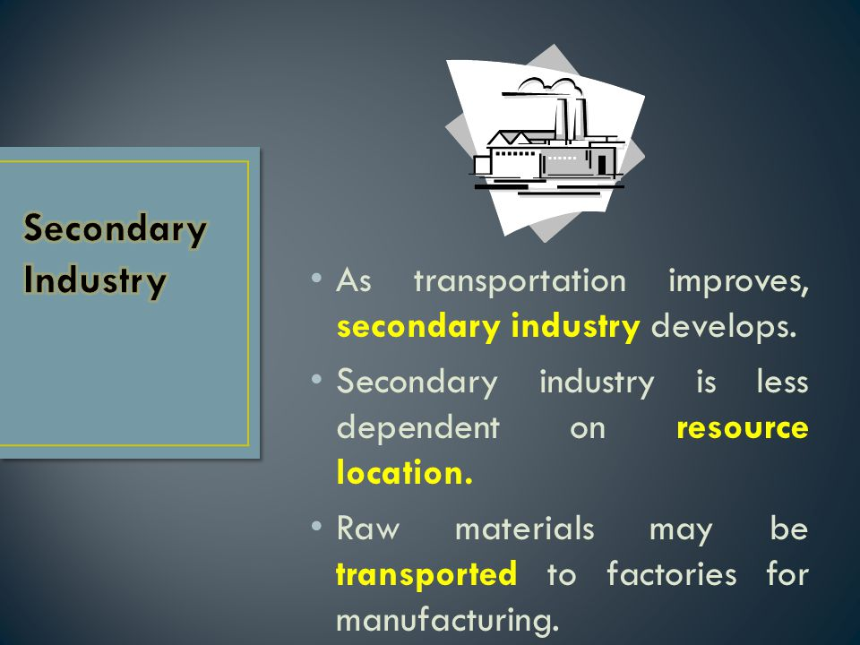 Secondary Industry As transportation improves, secondary industry develops. Secondary industry is less dependent on resource location.
