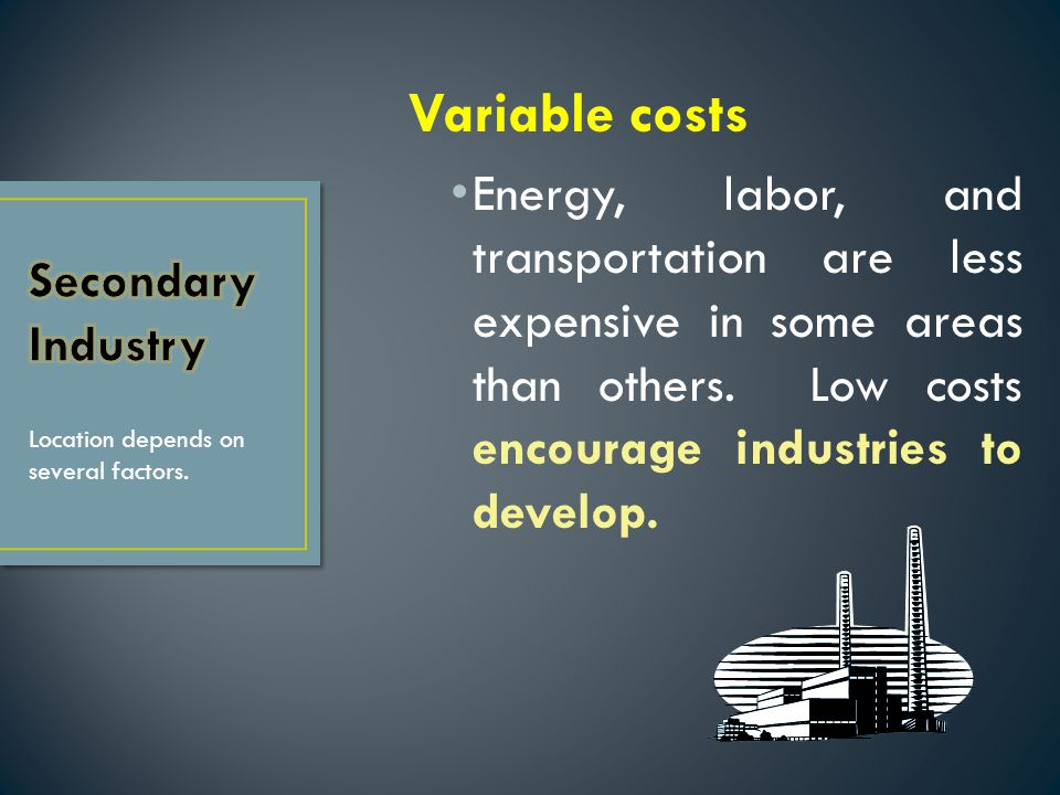 Variable costs Energy, labor, and transportation are less expensive in some areas than others. Low costs encourage industries to develop.