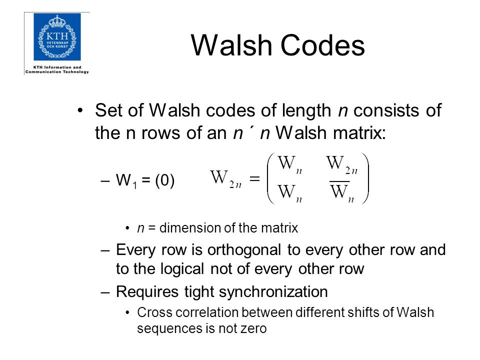 Walsh Codes Set of Walsh codes of length n consists of the n rows of an n ´ n Walsh matrix: W1 = (0)