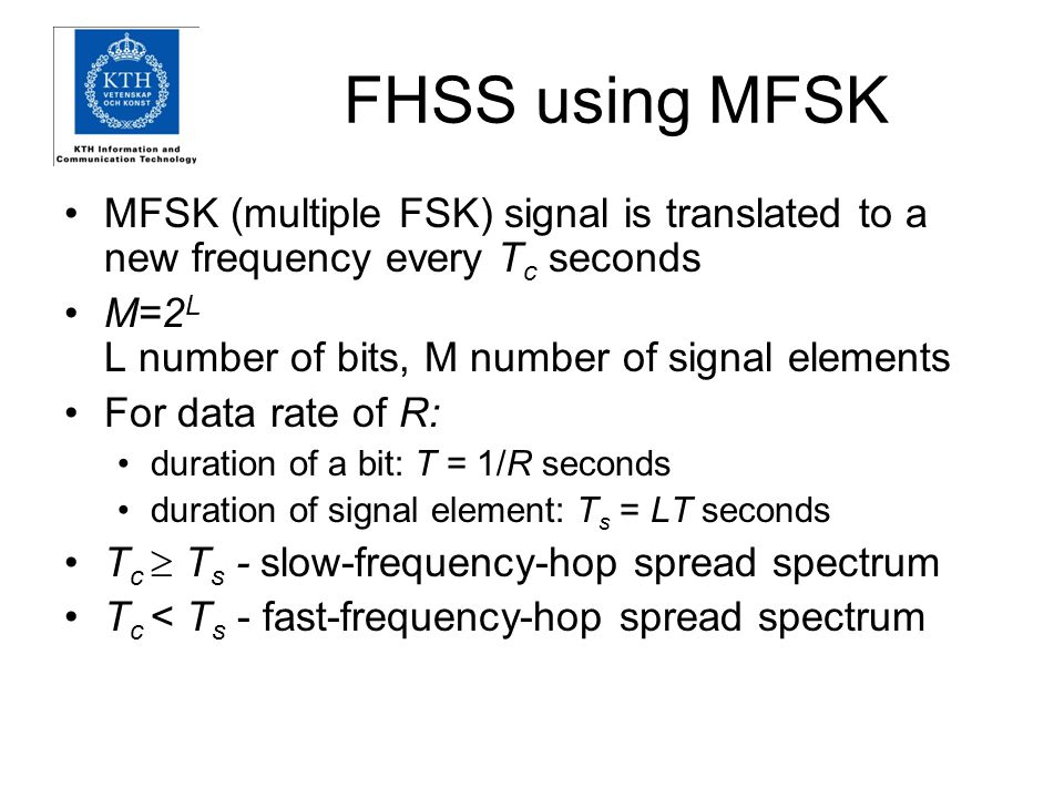 FHSS using MFSK MFSK (multiple FSK) signal is translated to a new frequency every Tc seconds. M=2L L number of bits, M number of signal elements.