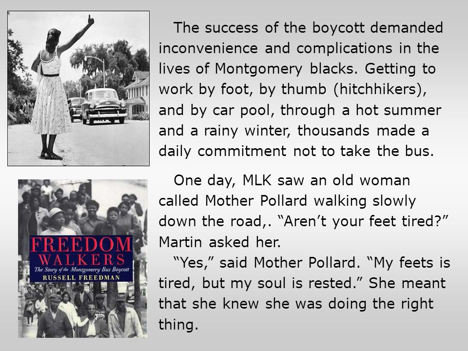 The success of the boycott demanded inconvenience and complications in the lives of Montgomery blacks. Getting to work by foot, by thumb (hitchhikers), and by car pool, through a hot summer and a rainy winter, thousands made a daily commitment not to take the bus.
