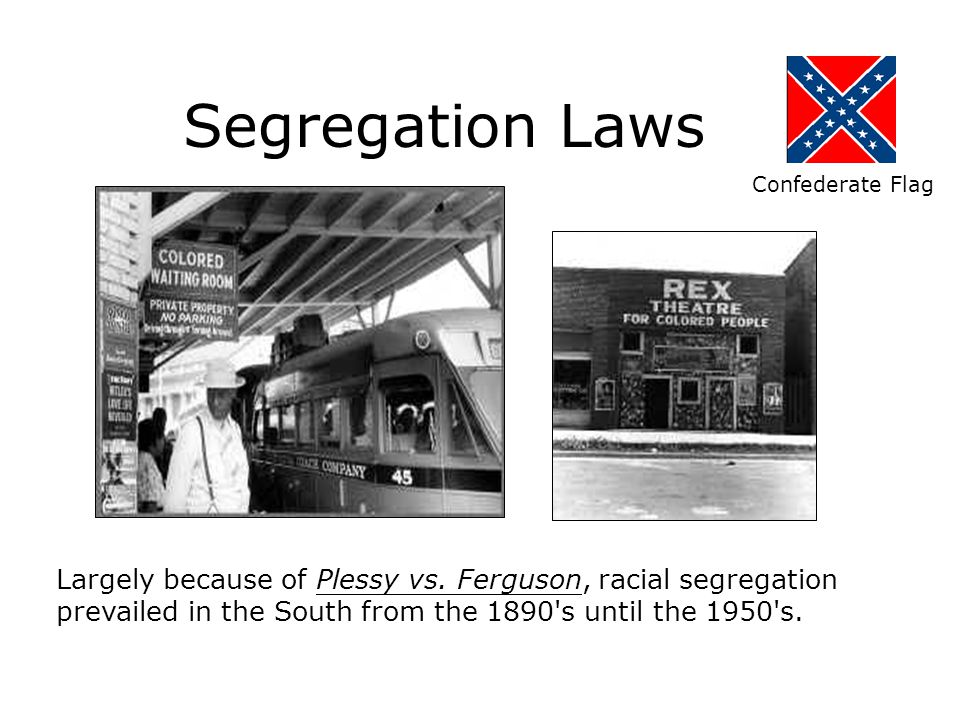 Segregation Laws Confederate Flag. Largely because of Plessy vs. Ferguson, racial segregation.