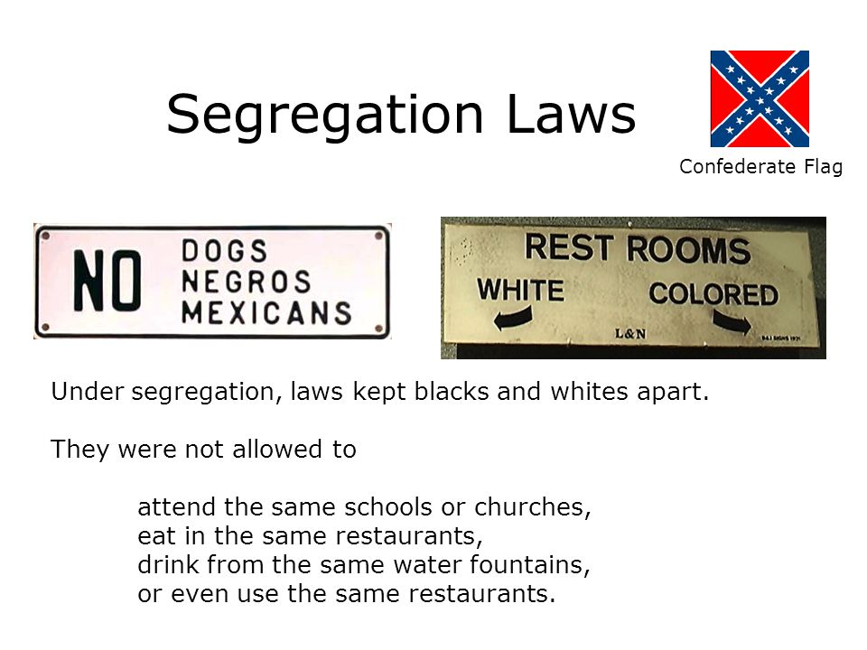 Segregation Laws Under segregation, laws kept blacks and whites apart.