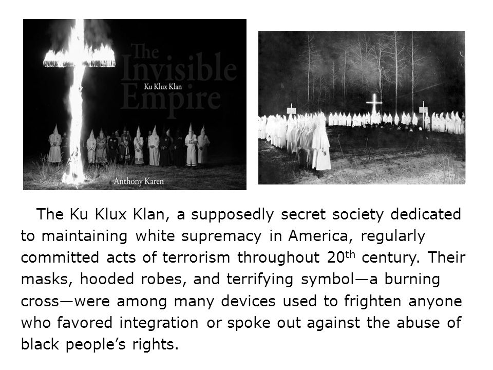 The Ku Klux Klan, a supposedly secret society dedicated to maintaining white supremacy in America, regularly committed acts of terrorism throughout 20th century.