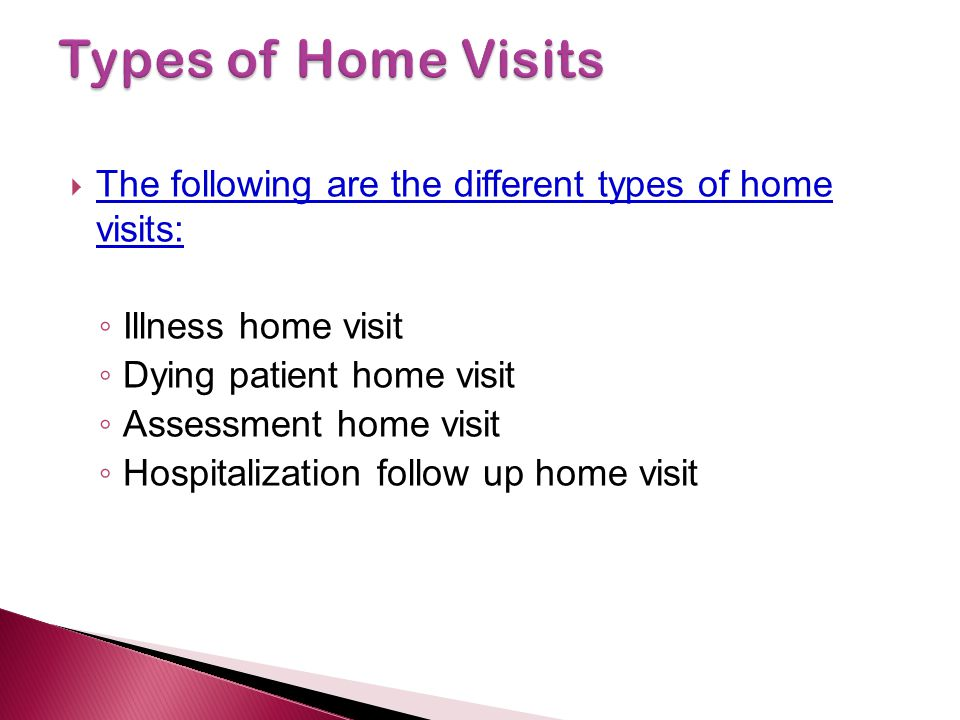 Types of Home Visits The following are the different types of home visits: Illness home visit. Dying patient home visit.