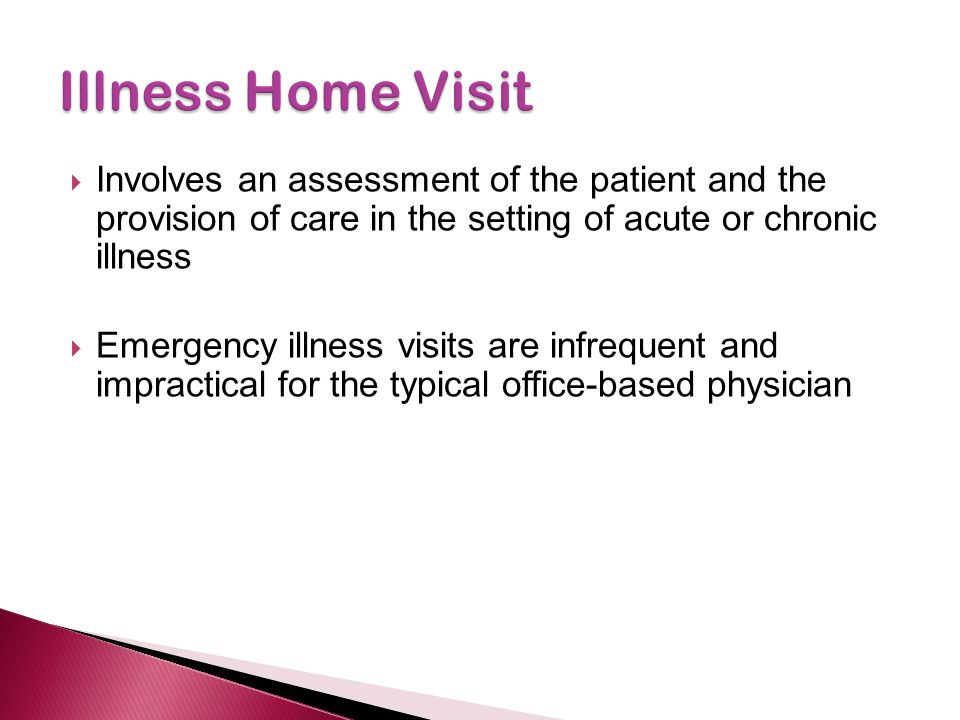 Illness Home Visit Involves an assessment of the patient and the provision of care in the setting of acute or chronic illness.