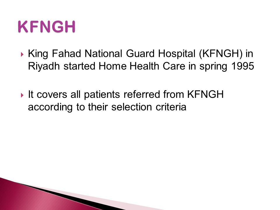 KFNGH King Fahad National Guard Hospital (KFNGH) in Riyadh started Home Health Care in spring 1995.