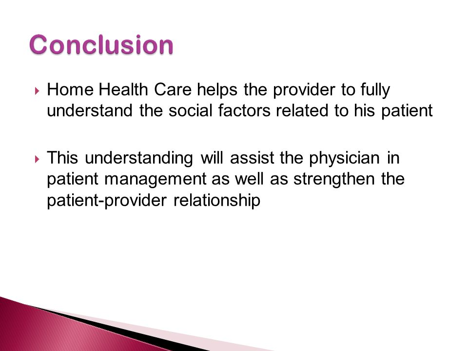 Conclusion Home Health Care helps the provider to fully understand the social factors related to his patient.