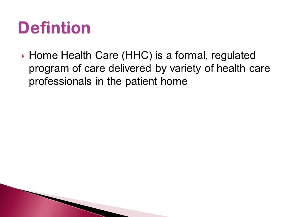Defintion Home Health Care (HHC) is a formal, regulated program of care delivered by variety of health care professionals in the patient home.