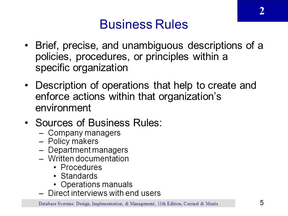 Business Rules Brief, precise, and unambiguous descriptions of a policies, procedures, or principles within a specific organization.