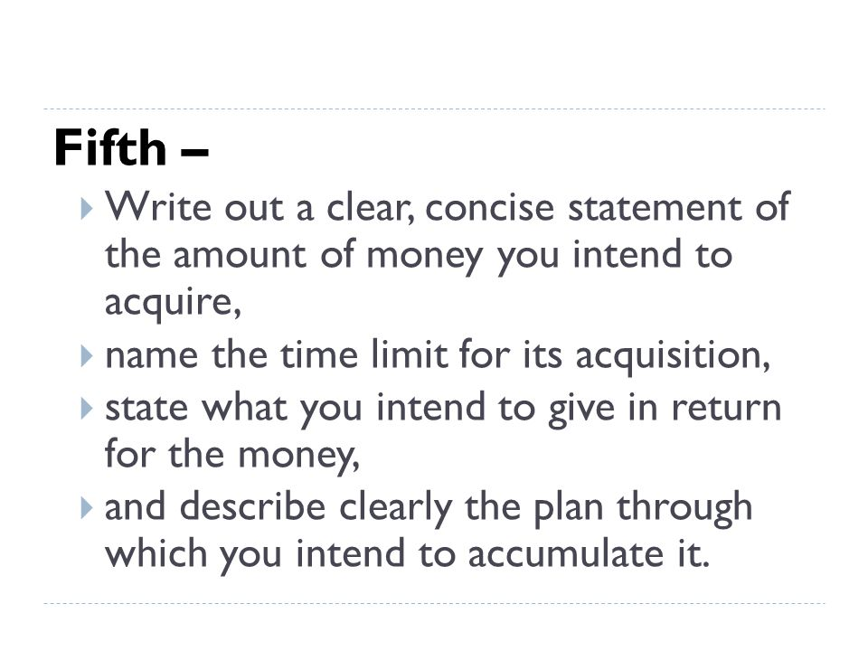 Fifth – Write out a clear, concise statement of the amount of money you intend to acquire, name the time limit for its acquisition,
