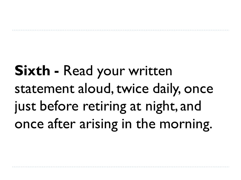 Sixth - Read your written statement aloud, twice daily, once just before retiring at night, and once after arising in the morning.