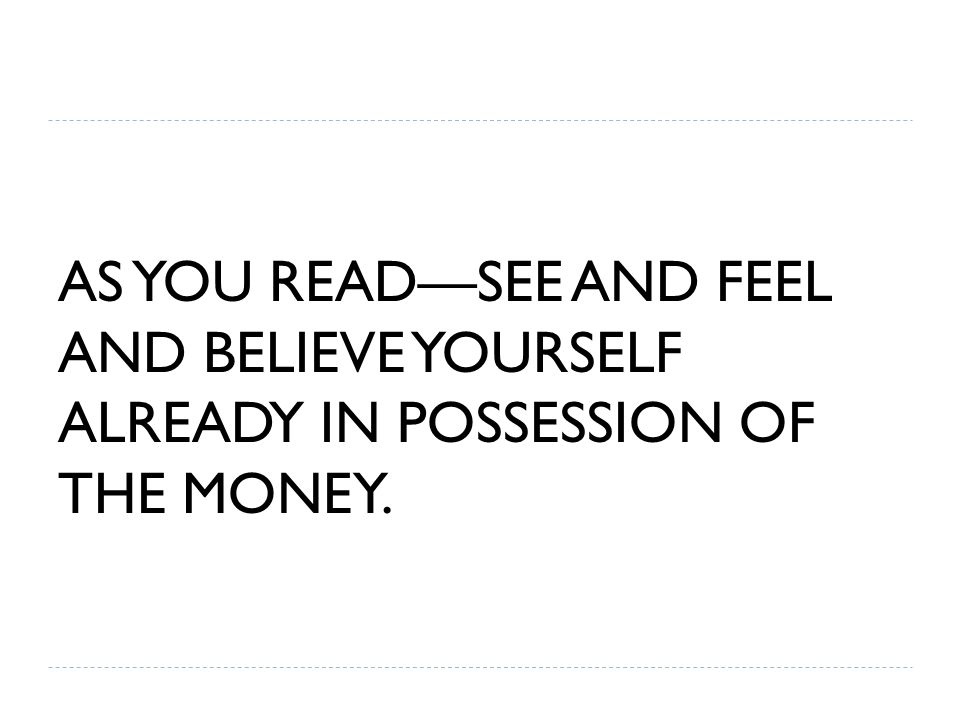 AS YOU READ—SEE AND FEEL AND BELIEVE YOURSELF ALREADY IN POSSESSION OF THE MONEY.