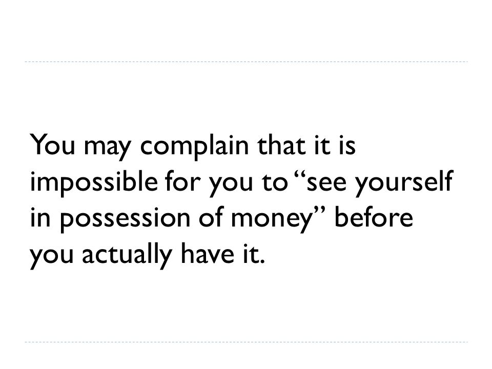 You may complain that it is impossible for you to see yourself in possession of money before you actually have it.