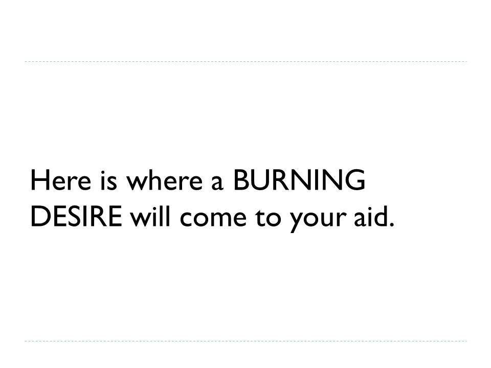 Here is where a BURNING DESIRE will come to your aid.