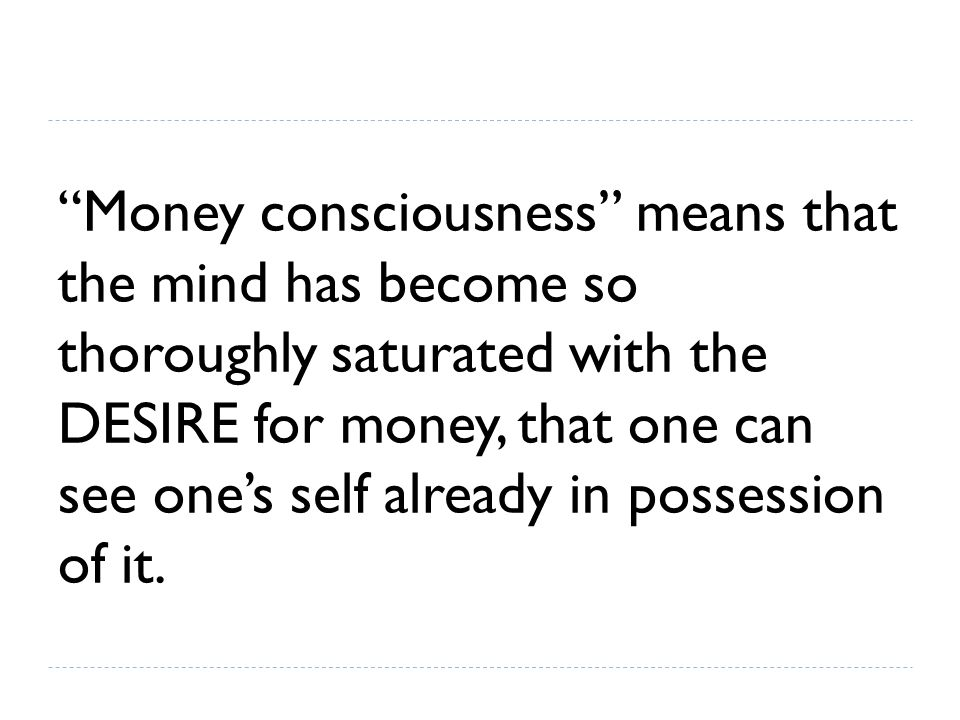 Money consciousness means that the mind has become so thoroughly saturated with the DESIRE for money, that one can see one's self already in possession of it.