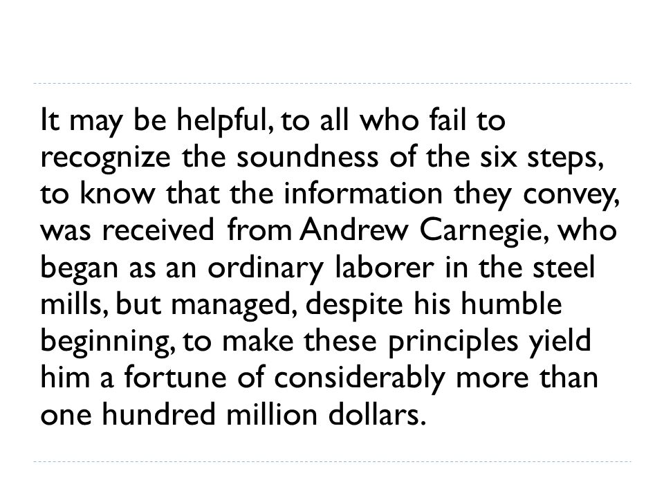 It may be helpful, to all who fail to recognize the soundness of the six steps, to know that the information they convey, was received from Andrew Carnegie, who began as an ordinary laborer in the steel mills, but managed, despite his humble beginning, to make these principles yield him a fortune of considerably more than one hundred million dollars.