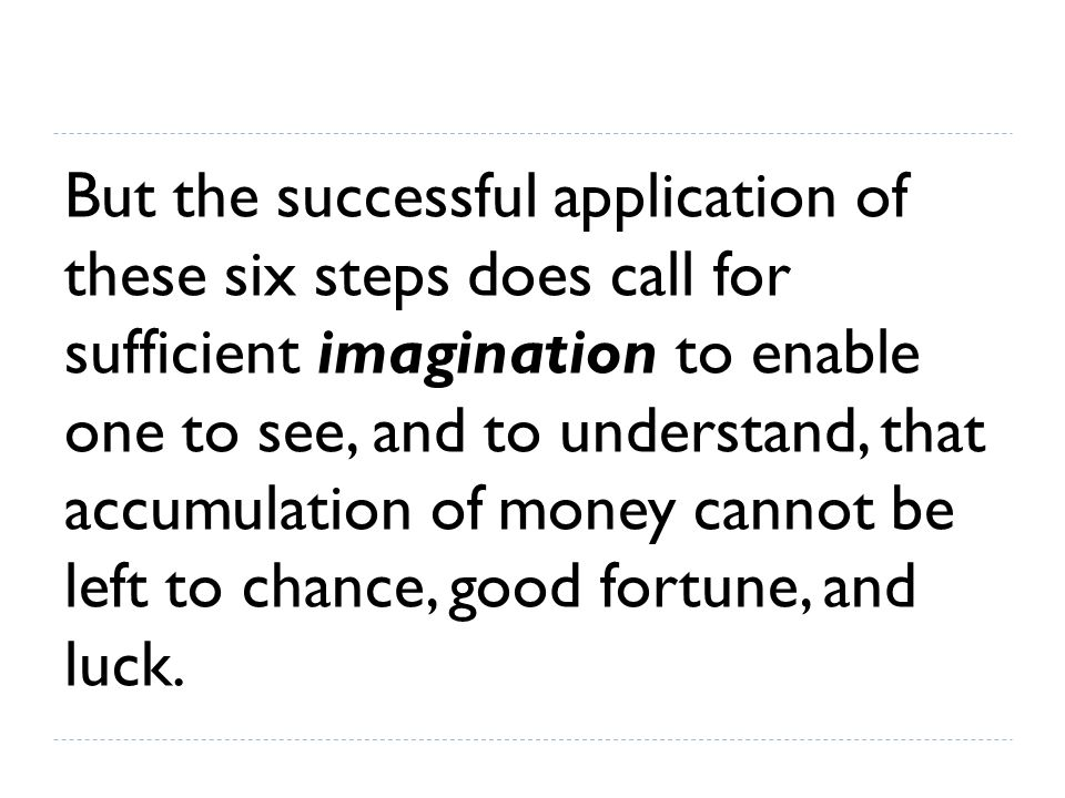 But the successful application of these six steps does call for sufficient imagination to enable one to see, and to understand, that accumulation of money cannot be left to chance, good fortune, and luck.