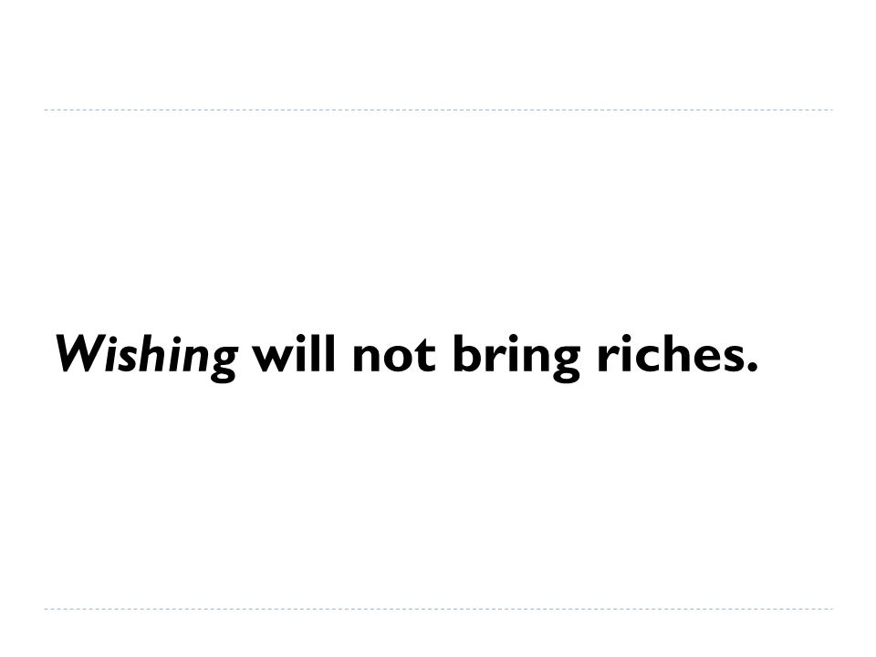 Wishing will not bring riches.