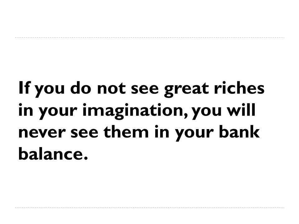 If you do not see great riches in your imagination, you will never see them in your bank balance.