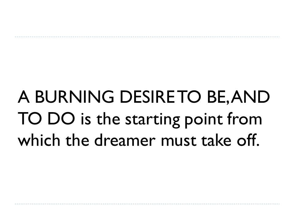 A BURNING DESIRE TO BE, AND TO DO is the starting point from which the dreamer must take off.