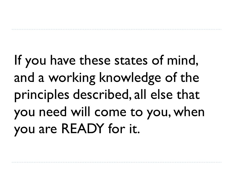 If you have these states of mind, and a working knowledge of the principles described, all else that you need will come to you, when you are READY for it.