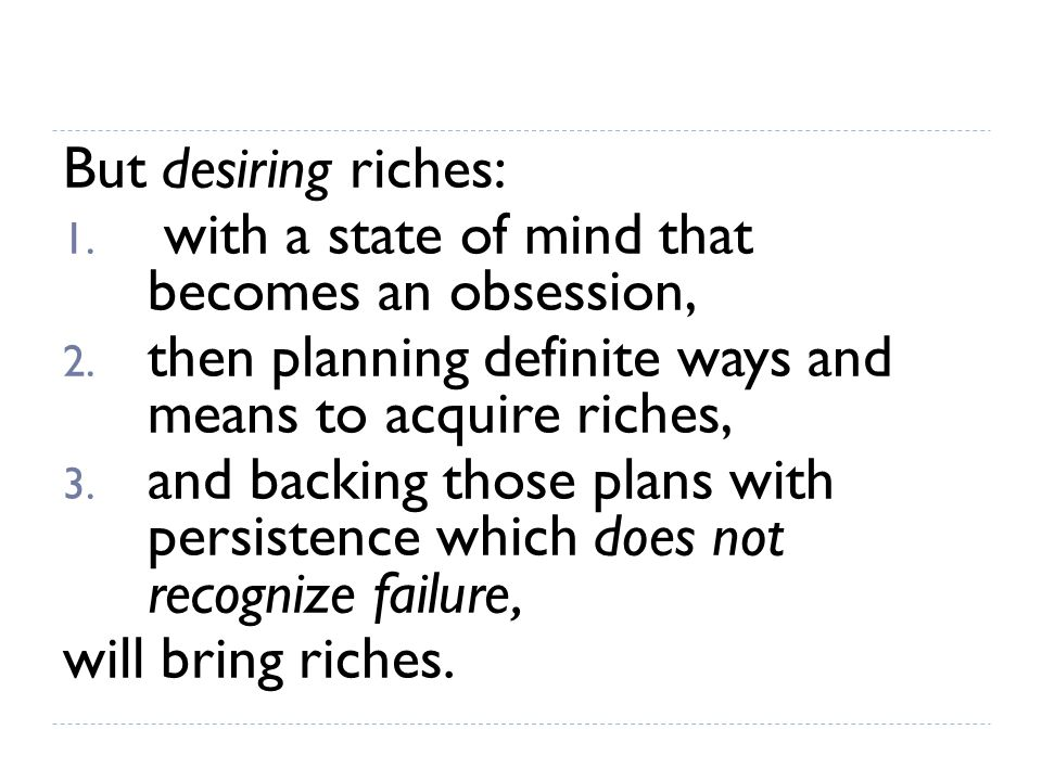 But desiring riches: with a state of mind that becomes an obsession, then planning definite ways and means to acquire riches,