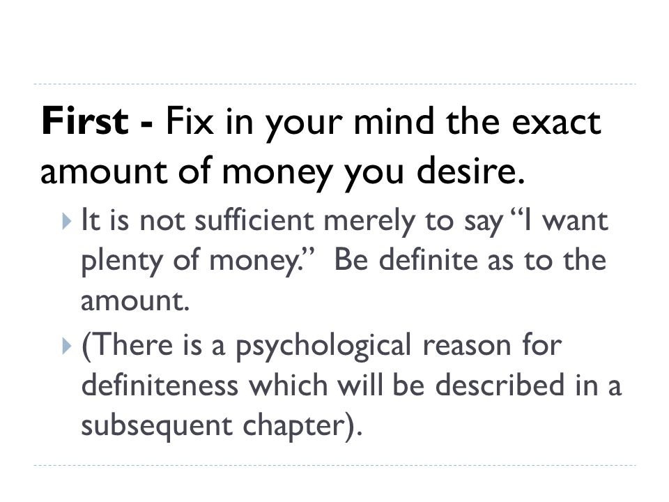 First - Fix in your mind the exact amount of money you desire.