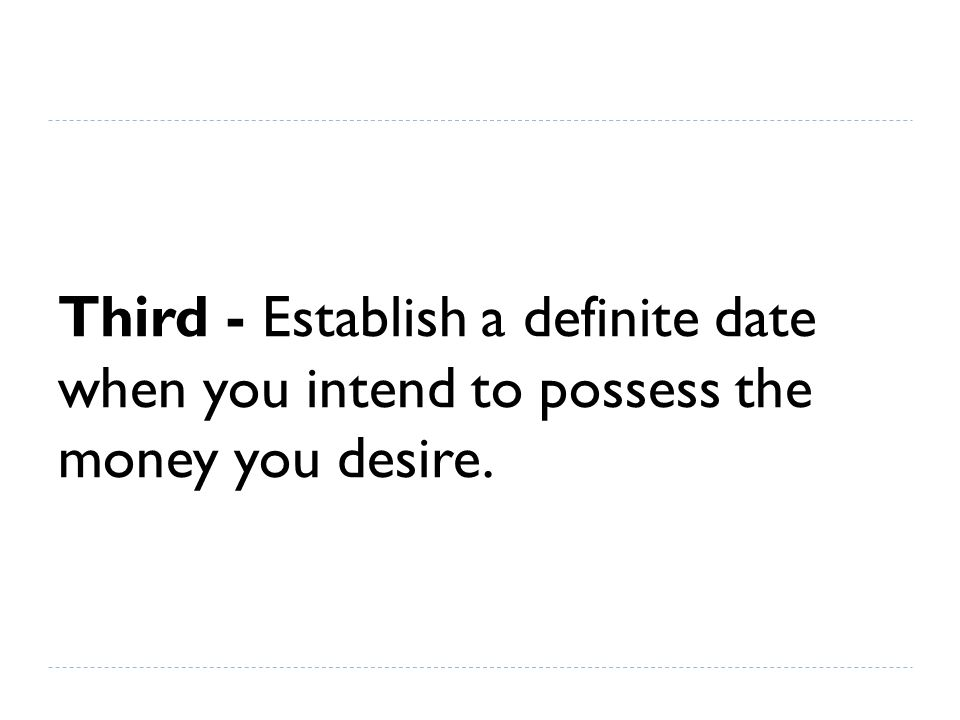 Third - Establish a definite date when you intend to possess the money you desire.