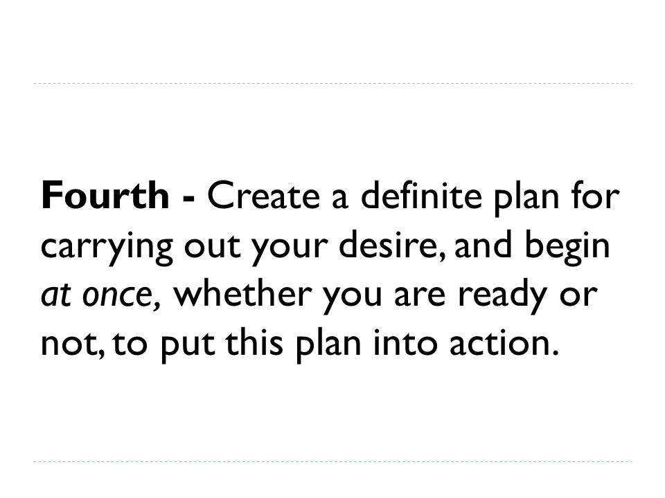 Fourth - Create a definite plan for carrying out your desire, and begin at once, whether you are ready or not, to put this plan into action.