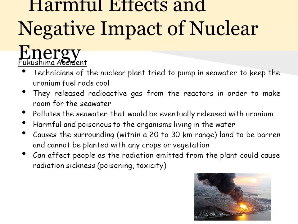 harmful effects of nuclear energy on Nuclear energy can be used to make electricity but first the energy must be released it can be released from atoms in two ways: nuclear fusion and nuclear fission.