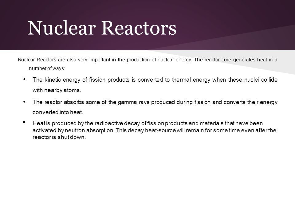 Nuclear Reactors Nuclear Reactors are also very important in the production of nuclear energy. The reactor core generates heat in a number of ways: