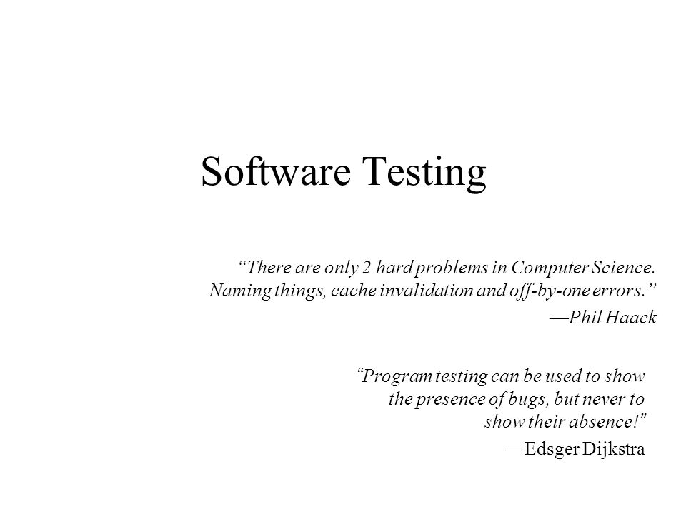 Software Testing There are only 2 hard problems in Computer Science. Naming things, cache invalidation and off-by-one errors.