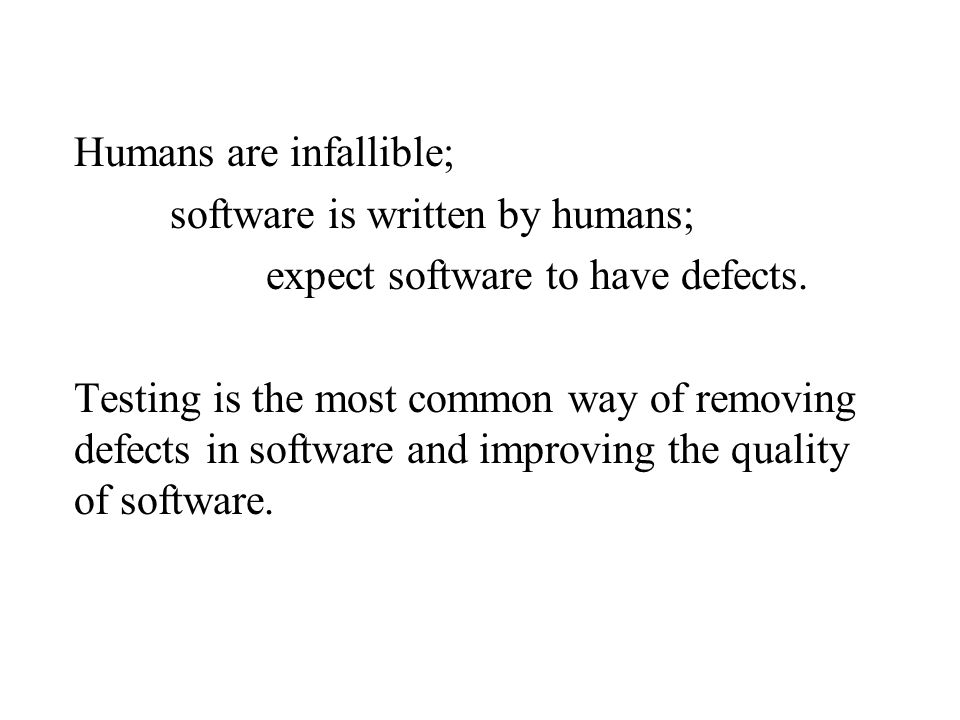 Humans are infallible; software is written by humans; expect software to have defects. Testing is the most common way of removing defects in software and improving the quality of software.