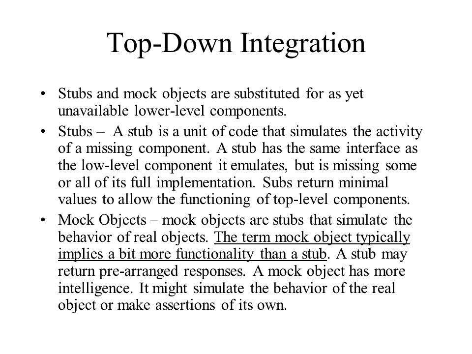Top-Down Integration Stubs and mock objects are substituted for as yet unavailable lower-level components.