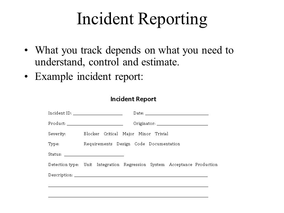 Incident Reporting What you track depends on what you need to understand, control and estimate. Example incident report: